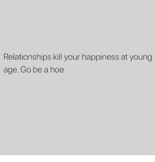 Hoe, Relationships, and Happiness: Relationships kill your happiness at young  age. Go be a hoe