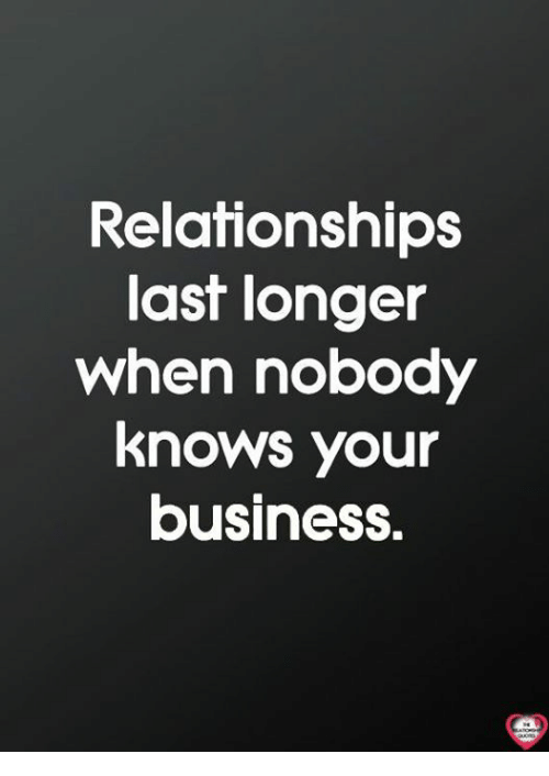 Memes, Relationships, and Business: Relationships  last longer  when nobody  knows your  business.