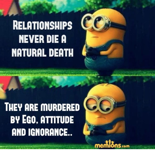 Memes, Relationships, and Death: RELATIONSHIPS  NEVER DIE A  NATURAL DEATH  THEY ARE MURDERED  BY EGO, ATTITUDE  AND IGNORANCE.  mennions com