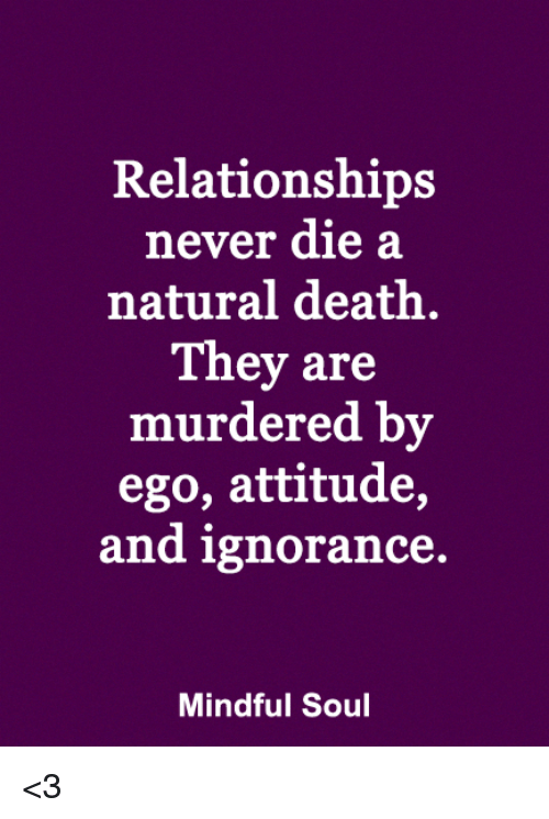 Memes, Relationships, and Death: Relationships  never die a  natural death.  They are  murdered by  ego, attitude,  and ignorance.  Mindful Soul <3