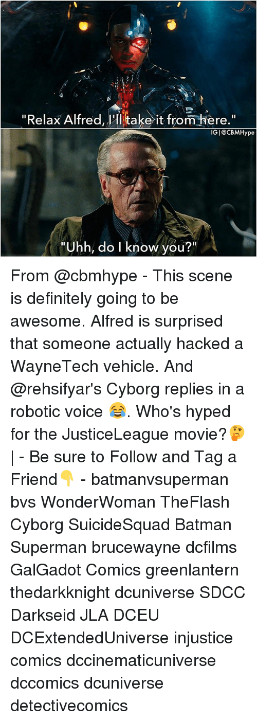 "Batman, Definitely, and Memes: ""Relax Alfred, 'Hi take it from iere.""  IGI@CBMHype  ""Uhh, do I know you?"" From @cbmhype - This scene is definitely going to be awesome. Alfred is surprised that someone actually hacked a WayneTech vehicle. And @rehsifyar's Cyborg replies in a robotic voice 😂. Who's hyped for the JusticeLeague movie?🤔