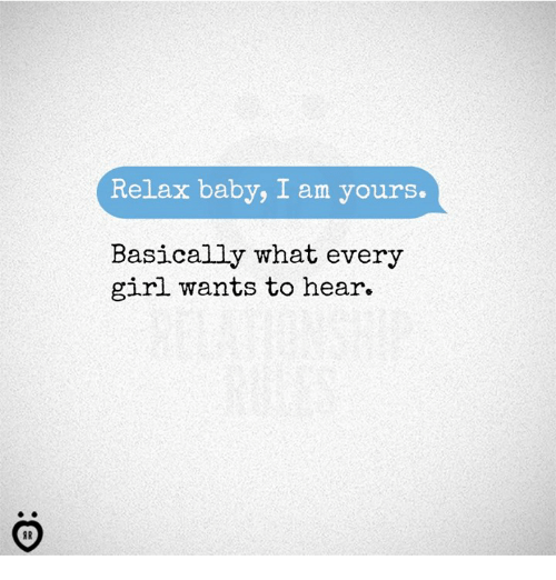 Girl, Baby, and What: Relax baby, I am yours.  Basically what every  girl wants to hear.