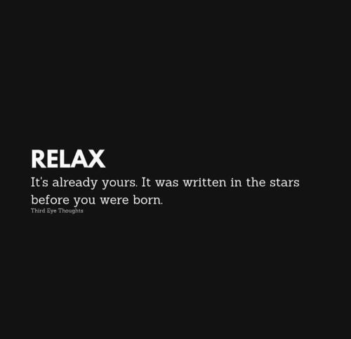 Stars, It Was Written, and Eye: RELAX  It's already yours. It was written in the stars  before you were born.  Third Eye Thoughts