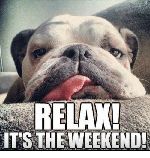 Memes, The Weekend, and 🤖: RELAX!  IT'S THE WEEKEND!