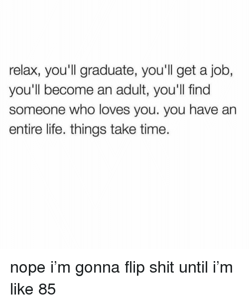 Life, Shit, and Time: relax, you'll graduate, you'll get a job,  you'll become an adult, you'll find  someone who loves you. you have an  entire life. things take time. nope i'm gonna flip shit until i'm like 85
