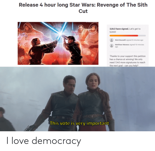 Love, Revenge, and Sith: Release 4 hour long Star Wars: Revenge of The Sith  Cut  3,843 have signed. Let's get to  5,000!  Nick Buzzelli signed 8 minutes ago  Matthew Maness signed 10 minutes  ago  Thanks to your support this petition  has a chance at winning! We only  need 1,140 more signatures to reach  the next goal - can you help?  PAEESE  This vote is very important I love democracy