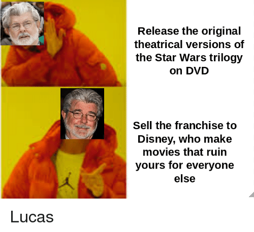 Disney, Movies, and Star Wars: Release the original  theatrical versions of  the Star Wars trilogy  on DVD  Sell the franchise to  Disney, who make  movies that ruin  yours for everyone  else