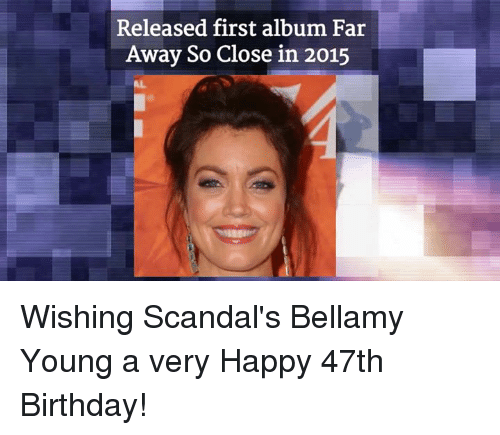 Birthday, Memes, and Happy: Released first album Far  Away So Close in 2015 Wishing Scandal's Bellamy Young a very Happy 47th Birthday!