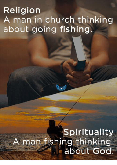 Church, God, and Memes: Religion  A man in church thinking  about going fishing.  Spirituality  A man fishing thinking  about God.