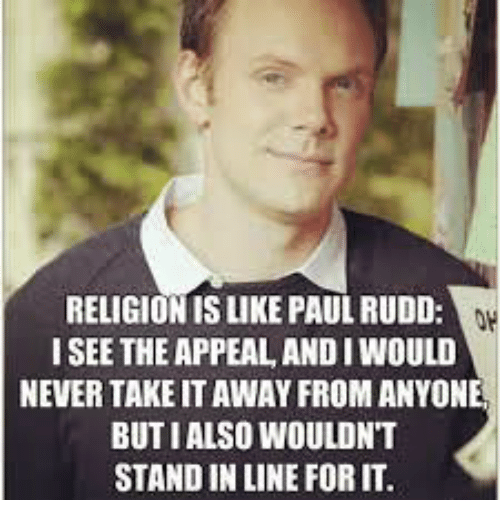 Never, Religion, and Paul Rudd: RELIGION IS LIKE PAUL RUDD  I SEE THE APPEAL, ANDI WOULD  NEVER TAKE IT AWAY FROM ANYONE  BUTI ALSO WOULDNT  STAND IN LINE FOR IT