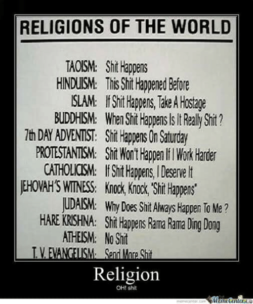 Memes, Shit, and Work: RELIGIONS OF THE WORLD  TAOISM: Shit Hlappens  HINDUM his Shit appened Before  SLAM. Shit Happens, Take A Hostage  BUDDHISM. When Shit Happens ls t RealyShit?  7h DAY ADVENTIST: Shit Hapens On Saturday  PROTESTANTISM: Silit Wont happen il Work Harder  CATHOLICOSM. Shit Happen,I Deservet  EHOVAH'S WITNESS:k  Sit Happens  UDAISM: Why Does Shit Always Happen To Me ?  HARE KRISHNA: Shi Hapens Rama Rama Ding Dong  ATHEISM: No Sht  Religion  OHI shit