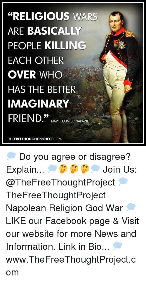 "Facebook, God, and Memes: ""RELIGIOUS WARS  ARE BASICALLY  PEOPLE KILLING  EACH OTHER  OVER WHO  HAS THE BETTER.  IMAGINARY  FRIEND.""  NAPOLEON BONAPARTE  THEFREETHOUGHTPROJECT.COM 💭 Do you agree or disagree? Explain... 💭🤔🤔🤔💭 Join Us: @TheFreeThoughtProject 💭 TheFreeThoughtProject Napolean Religion God War 💭 LIKE our Facebook page & Visit our website for more News and Information. Link in Bio... 💭 www.TheFreeThoughtProject.com"