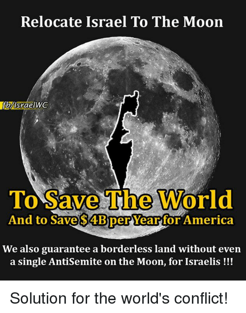 America, Memes, and Israel: Relocate Israel To The Moon  Srae  To Save The World  And to Save $4Bper Year for America  We also guarantee a borderless land without even  a single Antisemite on the Moon, for Israelis Solution for the world's conflict!