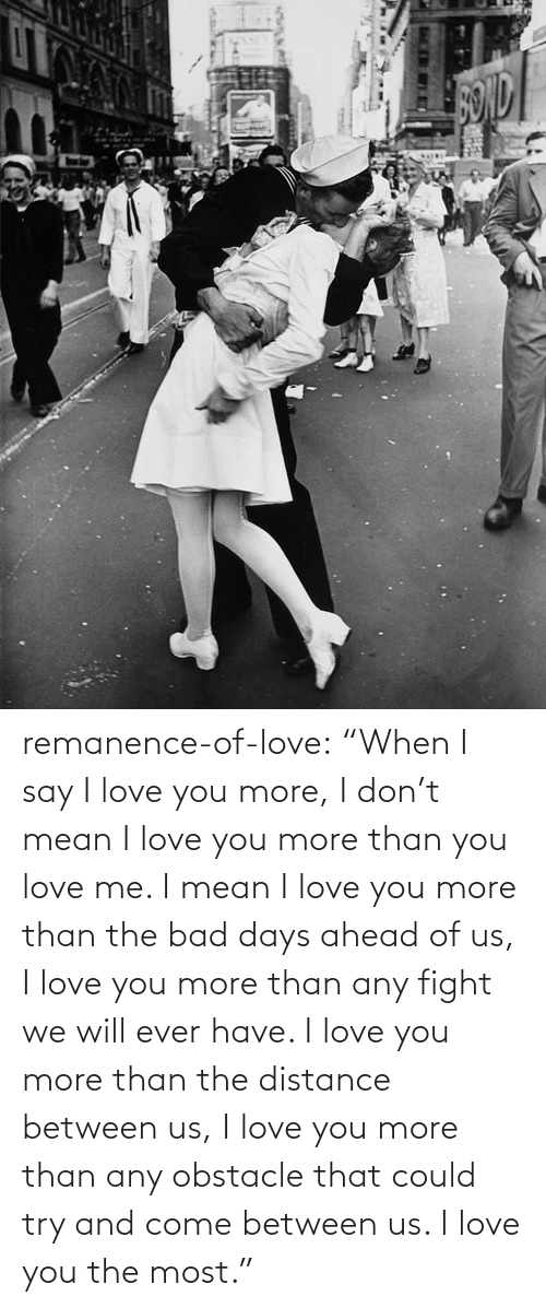 "Bad, Love, and Target: remanence-of-love:  ""When I say I love you more, I don't mean I love you more than you love me. I mean I love you more than the bad days ahead of us, I love you more than any fight we will ever have. I love you more than the distance between us, I love you more than any obstacle that could try and come between us. I love you the most."""