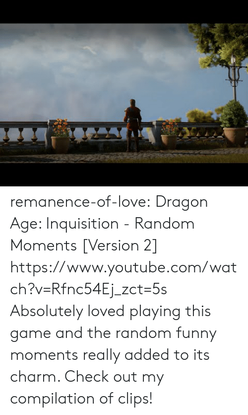 Funny, Love, and Target: remanence-of-love:  Dragon Age:  Inquisition - Random Moments [Version 2]  https://www.youtube.com/watch?v=Rfnc54Ej_zct=5s  Absolutely loved playing this game and the random funny moments really added to its charm. Check out my compilation of clips!
