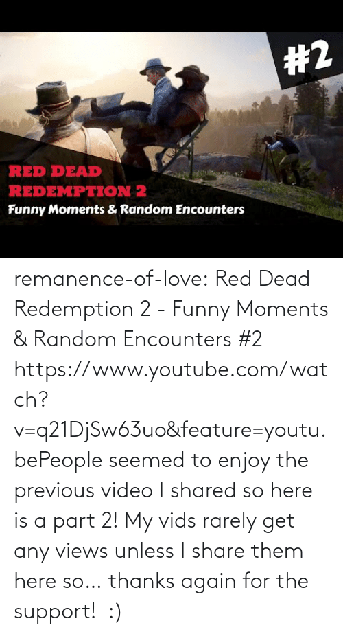 Funny, Love, and Target: remanence-of-love:  Red Dead Redemption 2 - Funny Moments & Random Encounters #2 https://www.youtube.com/watch?v=q21DjSw63uo&feature=youtu.bePeople seemed to enjoy the previous video I shared so here is a part 2! My vids rarely get any views unless I share them here so… thanks again for the support! :)