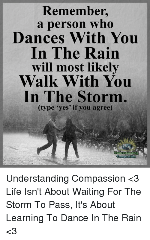 "Life, Memes, and Rain: Remember.  a person who  Dances With You  In The Rain  will most likely  Walk With You  In The Storm  (type ""yes' if you agree)  Understanding  Compassion Understanding Compassion <3  Life Isn't About Waiting For The Storm To Pass, It's About Learning To Dance In The Rain <3"
