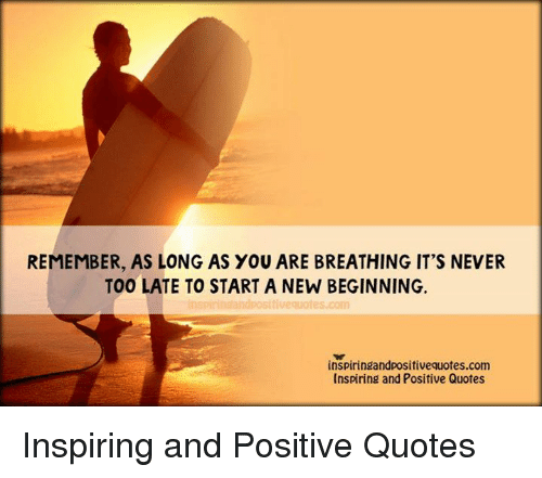 Remember As Long As You Are Breathing Its Never Too Late To Start A