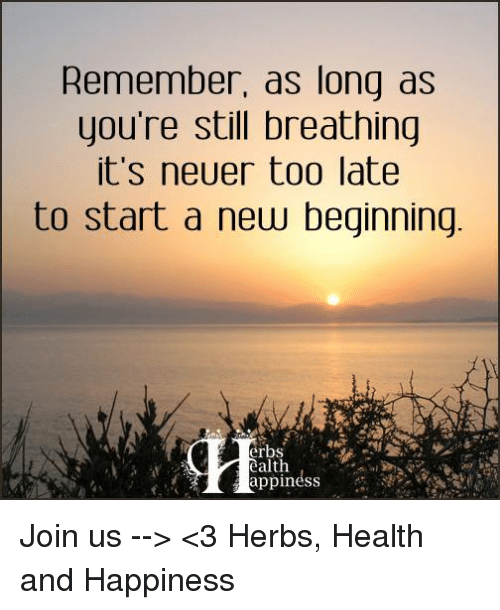 Memes, Happy, and Happiness: Remember, as long as  you're still breathing  it's neuer too late  to start a new beginning  erbs  ealth Join us --> <3 Herbs, Health and Happiness