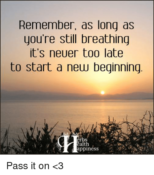 Memes, 🤖, and Erb: Remember, as long as  you're still breathing  it's neuer too late  to start a new beginning  erbs  ealth Pass it on <3