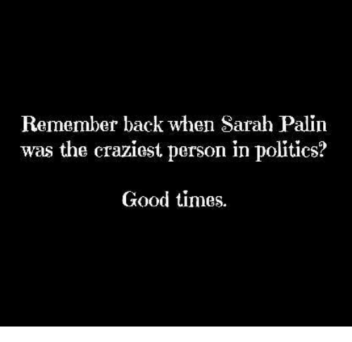 Funny, Politics, and Sarah Palin: Remember back when Sarah Palin  was the craziest person in politics?  Good times.