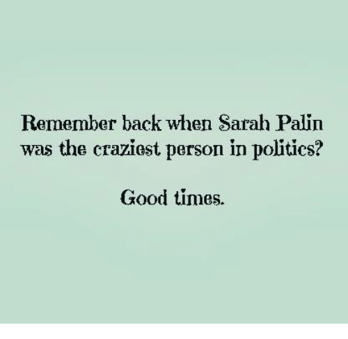 Dank, Politics, and Sarah Palin: Remember back when Sarah Palin  was the craziest person in politics?  Good times.