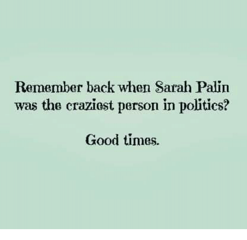 Memes, Sarah Palin, and Good: Remember back when Sarah Palin  was the craziost person in politics?  Good times.