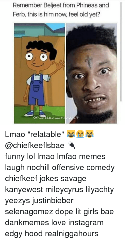 "Bae, Dope, and Funny: Remember Beljeet from Phineas and  Ferb, this is him now, feel old yet?  ewat Lmao ""relatable"" 😹😭😹@chiefkeeflsbae 🔌 ⠀ ⠀⠀ ⠀ ⠀⠀ ⠀ ⠀ ⠀⠀ funny lol lmao lmfao memes laugh nochill offensive comedy chiefkeef jokes savage kanyewest mileycyrus lilyachty yeezys justinbieber selenagomez dope lit girls bae dankmemes love instagram edgy hood realniggahours"