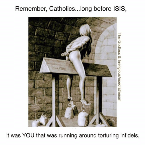 Isis, Memes, and Running: Remember, Catholics...long before ISIS,  it was YOU that was running around torturing infidels.