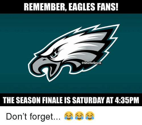 Philadelphia Eagles, Nfl, and Don: REMEMBER, EAGLES FANS!  @GhettoGronk  THE SEASON FINALE IS SATURDAY AT 4:35PM Don't forget... 😂😂😂