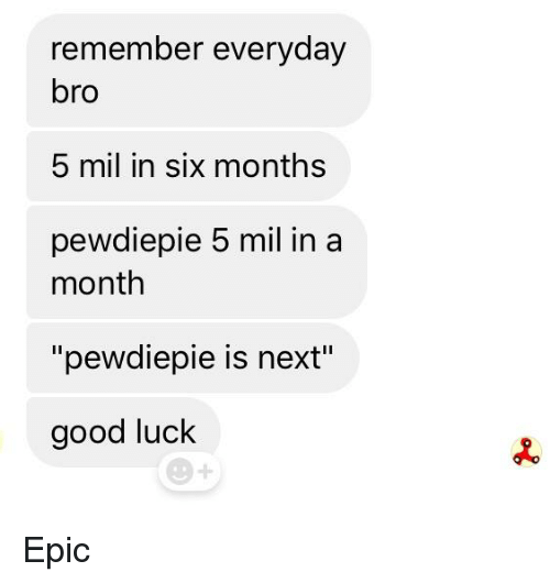 e341c54c207b Remember Everyday Bro 5 Mil in Six Months Pewdiepie 5 Mil Ina Month ...