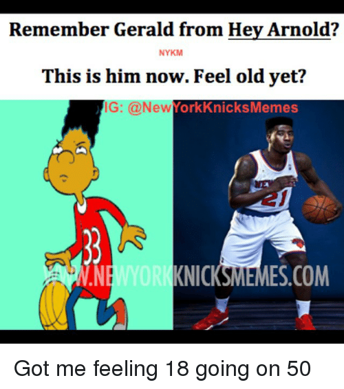 Hey Arnold, New York, and New York Knicks: Remember Gerald from Hey Arnold?  NYKM  This is him now. Feel old yet?  IG: @New York KKnicksMemes  KNIC  ES.COM  ME Got me feeling 18 going on 50