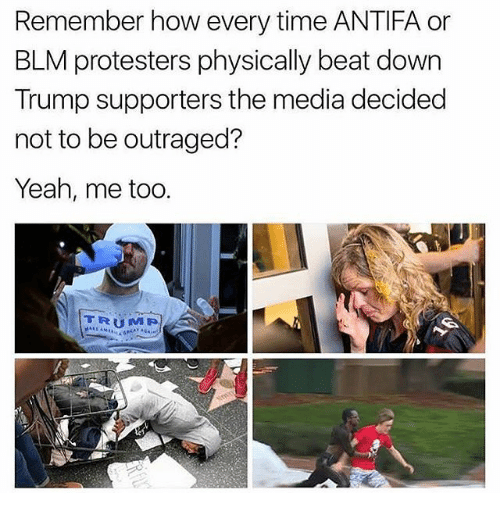 Memes, Yeah, and Time: Remember how every time ANTIFA or  BLM protesters physically beat down  Trump supporters the media decided  not to be outraged?  Yeah, me too.  TRUMP