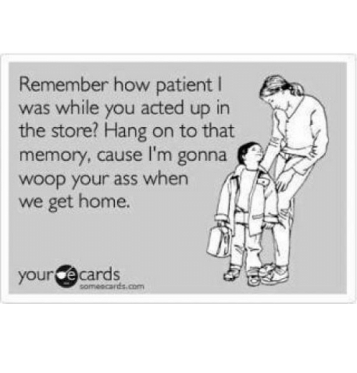 Memes, Patient, and 🤖: Remember how patient  was while you acted up in  the store? Hang on to that  memory, cause I'm gonna  woop your ass when  we get home.  your  e cards  someocards.com