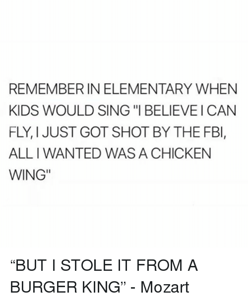"Burger King, Funny, and Chicken: REMEMBER IN ELEMENTARY WHEN  KIDS WOULD SING ""I BELIEVEI CAN  FLY, I JUST GOT SHOT BY THE FBl,  ALL I WANTED WAS A CHICKEN  WING"" ""BUT I STOLE IT FROM A BURGER KING"" - Mozart"