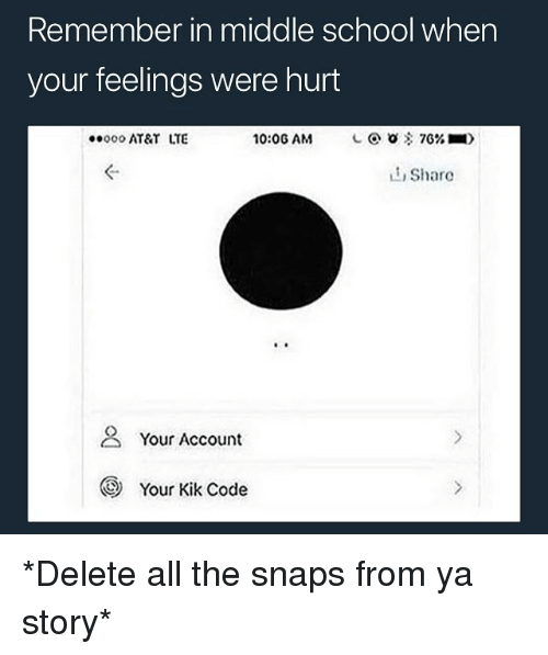 Kik, School, and At&t: Remember in middle school when  your feelings were hurt  000 AT&T LTE  10:06 AM  L @ 0客7G% ■)  ぐ  L1 Share  2 Your Account  Your Kik Code *Delete all the snaps from ya story*