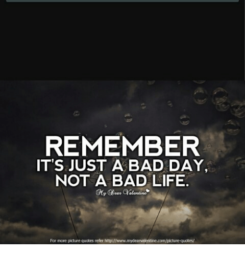 Remember Its Just A Bad Day Not A Bad Life For More Picture Quotes