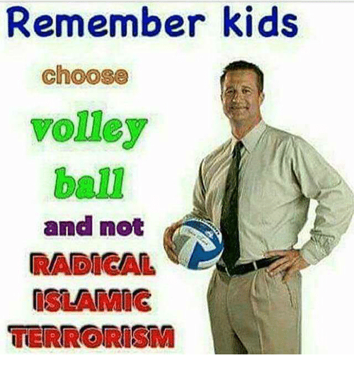 Kids, Terrorism, and Volley: Remember kids  choose  volley  ball  and not  RADICAL  ISLAMIG  TERRORIsM