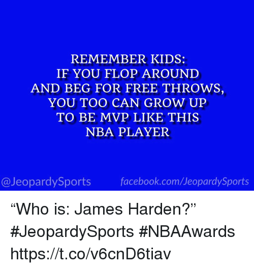 "James Harden, Nba, and Sports: REMEMBER KIDS:  IF YOU FLOP AROUND  AND BEG FOR FREE THROWS,  YOU TOO CAN GROW UP  TO BE MVP LIKE THIS  NBA PLAYER  @JeopardySportsfacebook.com/JeopardySports ""Who is: James Harden?"" #JeopardySports #NBAAwards https://t.co/v6cnD6tiav"