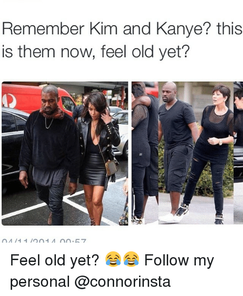 Kanye, Memes, and Old: Remember Kim and Kanye? this  is them now, feel old yet? Feel old yet? 😂😂 Follow my personal @connorinsta
