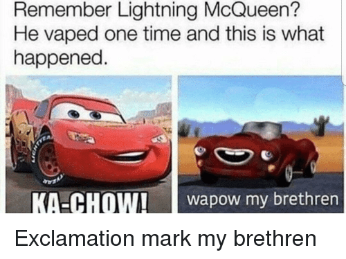 Reddit, Lightning, and Time: Remember Lightning McQueen?  He vaped one time and this is what  happened.  KA-CHOW!aow my brethren