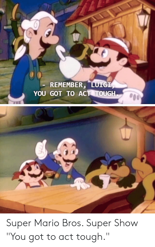Remember Luigi You Got To Act Tough Super Mario Bros Super Show