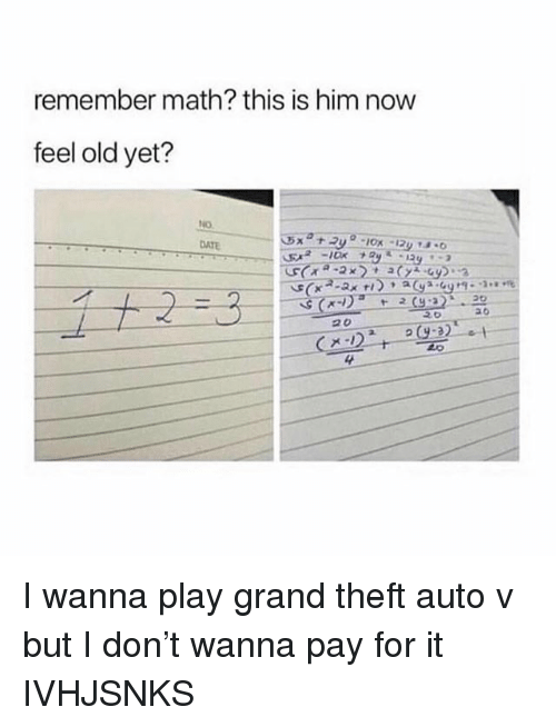 Date, Math, and Girl Memes: remember math? this is him now  feel old yet?  DATE  4 I wanna play grand theft auto v but I don't wanna pay for it IVHJSNKS