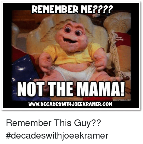 remember me not the mama quickmeme com www decadeswithjoeekramer com remember this guy 26397881 25 best not the mama memes not the memes, the memes, not memes