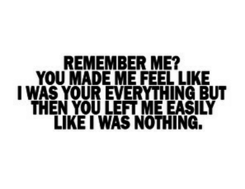 REMEMBER ME? YOU MADE ME FEEL LIKE I WAS YOUR EVERYTHING BUT