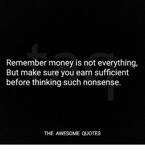 Remember Money Is Not Everything but Make Sure You Earn ...