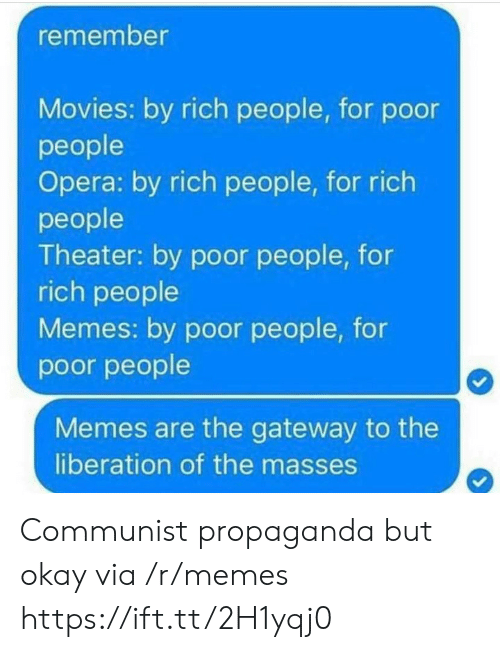 Memes, Movies, and Gateway: remember  Movies: by rich people, for podor  people  Opera: by rich people, for rich  people  Theater: by poor people, for  rich people  Memes: by poor people, for  poor people  Memes are the gateway to the  liberation of the masses Communist propaganda but okay via /r/memes https://ift.tt/2H1yqj0