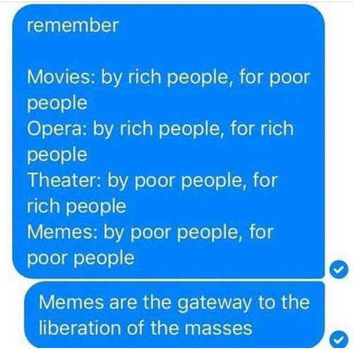 Memes, Movies, and Gateway: remember  Movies: by rich people, for podor  people  Opera: by rich people, for rich  people  Theater: by poor people, for  rich people  Memes: by poor people, for  poor people  Memes are the gateway to the  liberation of the masses