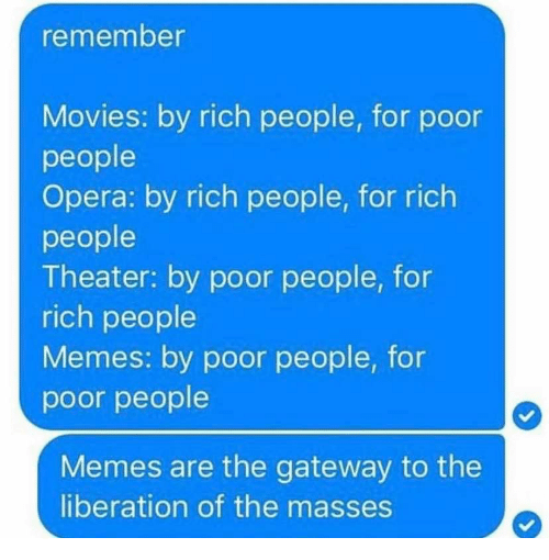 Memes, Movies, and Gateway: remember  Movies: by rich people, for poor  people  Opera: by rich people, for rich  people  Theater: by poor people, for  rich people  Memes: by poor people, for  poor people  Memes are the gateway to the  liberation of the masses