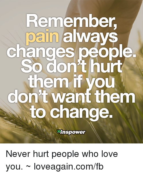 Remember Pain Always Changes People So Dont Hurt Them If You Dont